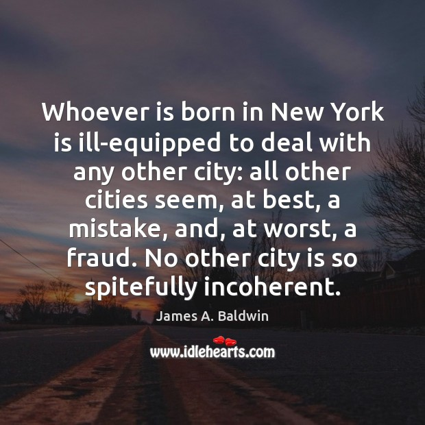 Whoever is born in New York is ill-equipped to deal with any James A. Baldwin Picture Quote