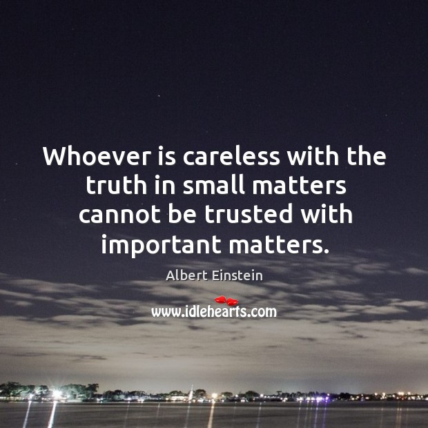 Image, Whoever is careless with the truth in small matters cannot be trusted with important matters.