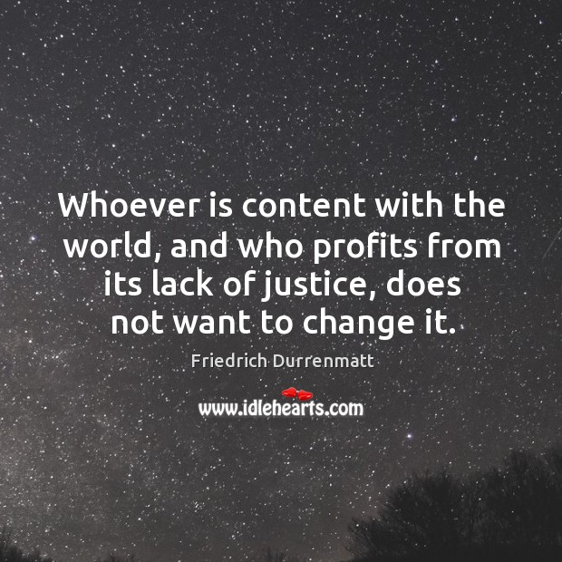 Whoever is content with the world, and who profits from its lack of justice, does not want to change it. Image