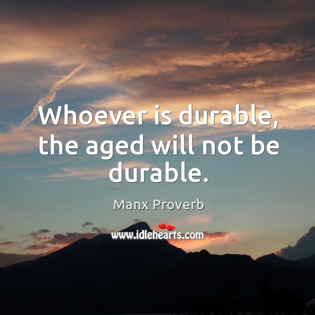 Whoever is durable, the aged will not be durable. Manx Proverbs Image