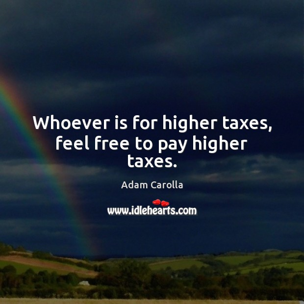 Whoever is for higher taxes, feel free to pay higher taxes. Image