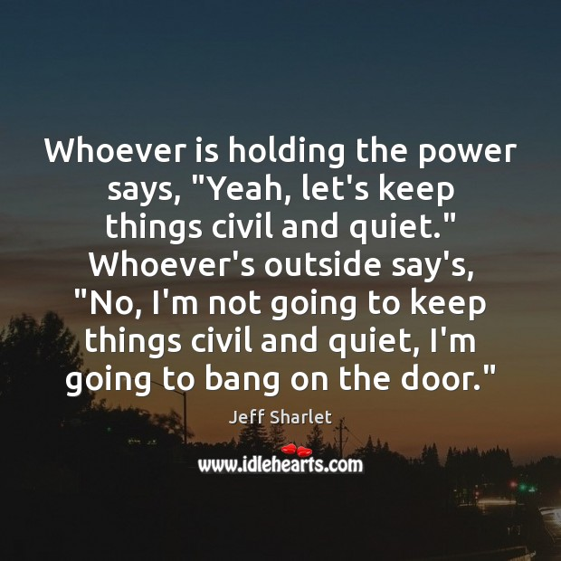 """Whoever is holding the power says, """"Yeah, let's keep things civil and Jeff Sharlet Picture Quote"""