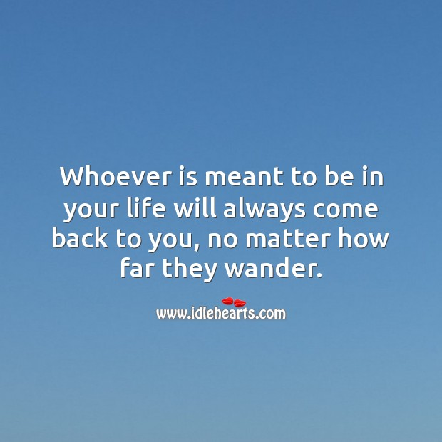 Whoever is meant to be in your life will always come back to you. Inspirational Love Quotes Image