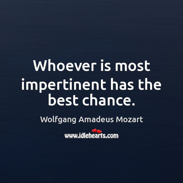 Whoever is most impertinent has the best chance. Image