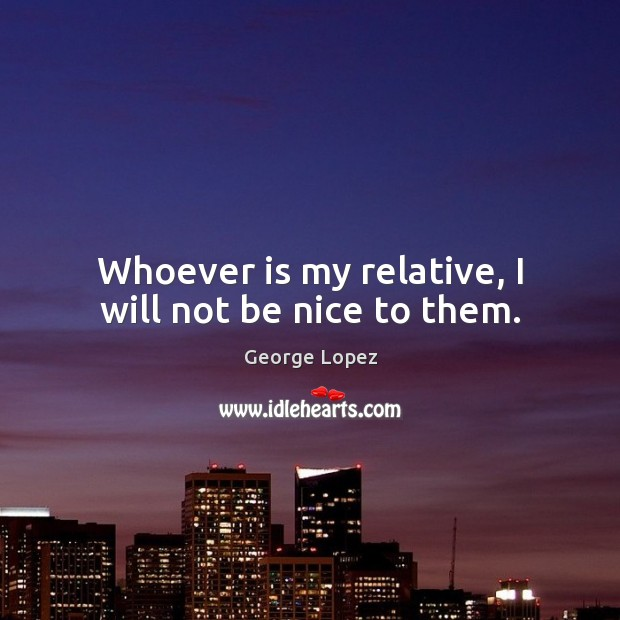 Whoever is my relative, I will not be nice to them. George Lopez Picture Quote