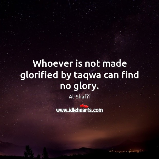 Image, Whoever is not made glorified by taqwa can find no glory.