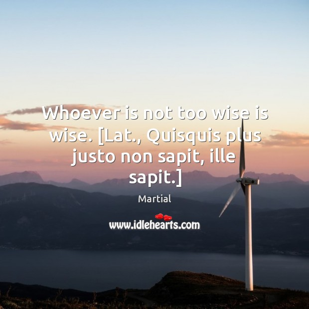 Whoever is not too wise is wise. [Lat., Quisquis plus justo non sapit, ille sapit.] Image