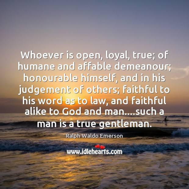 Image, Whoever is open, loyal, true; of humane and affable demeanour; honourable himself,