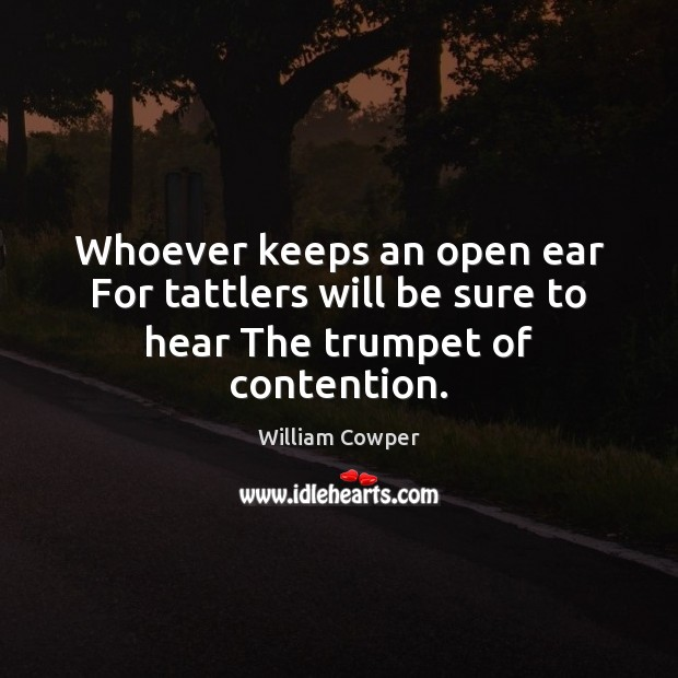 Whoever keeps an open ear For tattlers will be sure to hear The trumpet of contention. Image