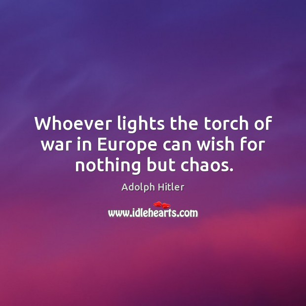 Image, Whoever lights the torch of war in europe can wish for nothing but chaos.