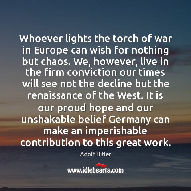 Whoever lights the torch of war in Europe can wish for nothing Adolf Hitler Picture Quote