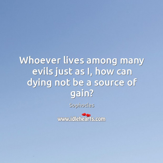 Image, Whoever lives among many evils just as i, how can dying not be a source of gain?