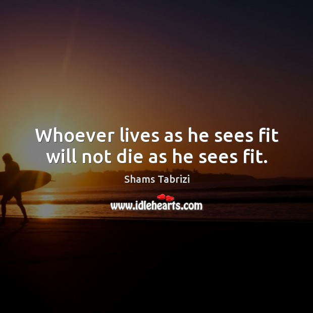 Image, Whoever lives as he sees fit will not die as he sees fit.