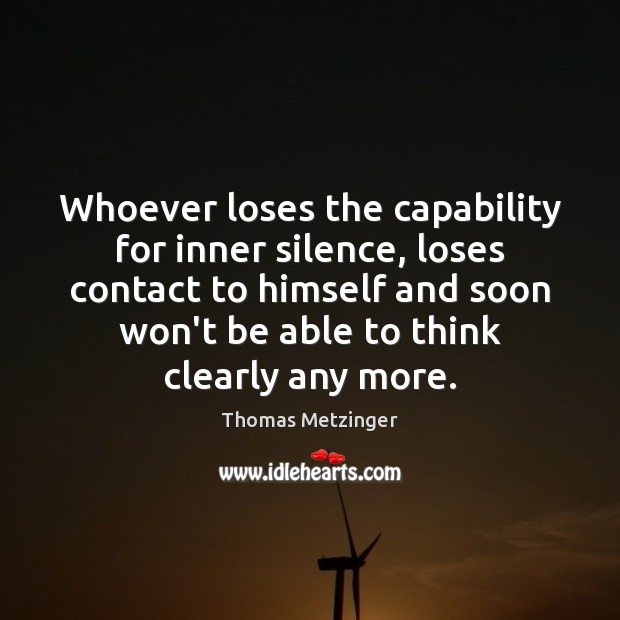 Whoever loses the capability for inner silence, loses contact to himself and Thomas Metzinger Picture Quote