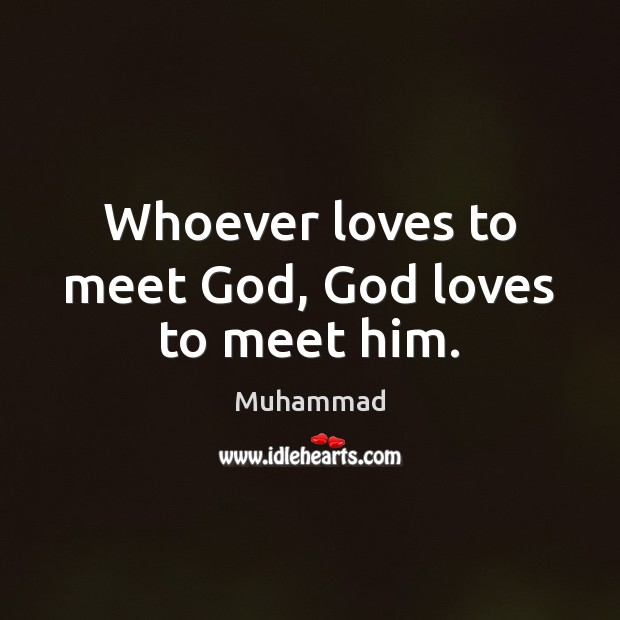 Whoever loves to meet God, God loves to meet him. Muhammad Picture Quote
