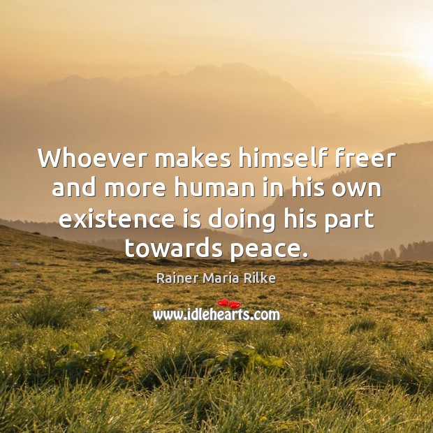 Whoever makes himself freer and more human in his own existence is Image