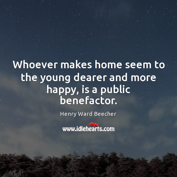 Image, Whoever makes home seem to the young dearer and more happy, is a public benefactor.