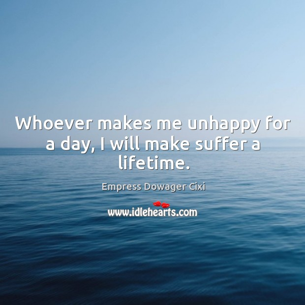 Whoever makes me unhappy for a day, I will make suffer a lifetime. Image
