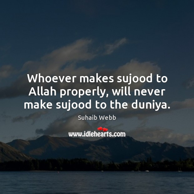 Image, Whoever makes sujood to Allah properly, will never make sujood to the duniya.