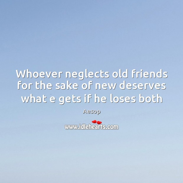 Whoever neglects old friends for the sake of new deserves what e gets if he loses both Aesop Picture Quote