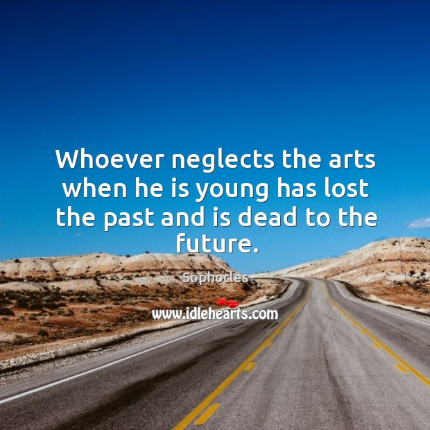 Whoever neglects the arts when he is young has lost the past and is dead to the future. Image
