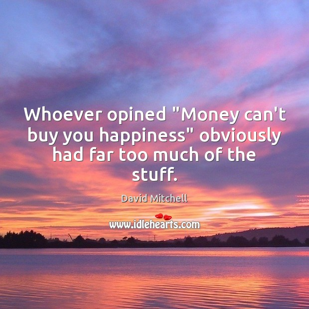 """Whoever opined """"Money can't buy you happiness"""" obviously had far too much of the stuff. David Mitchell Picture Quote"""