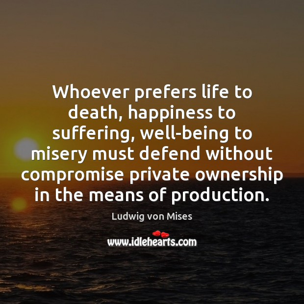 Whoever prefers life to death, happiness to suffering, well-being to misery must Ludwig von Mises Picture Quote