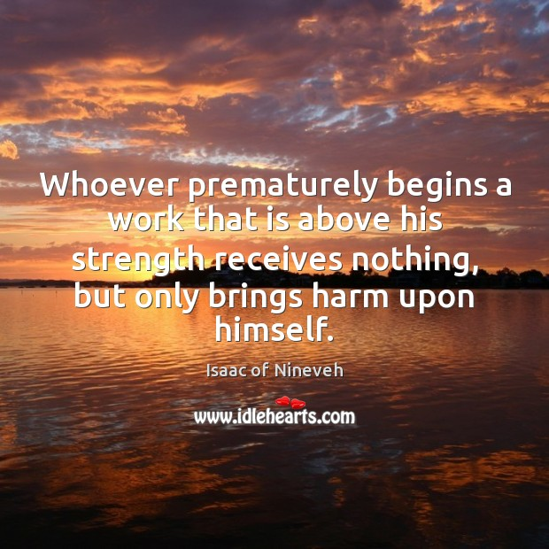 Whoever prematurely begins a work that is above his strength receives nothing, Isaac of Nineveh Picture Quote