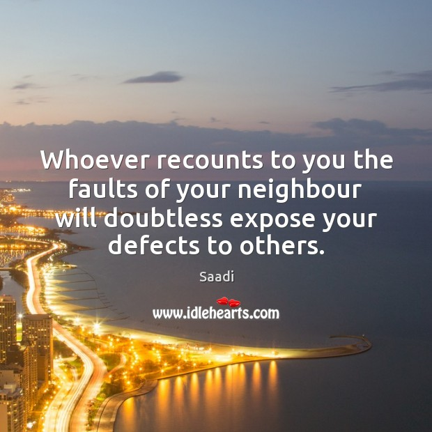 Whoever recounts to you the faults of your neighbour will doubtless expose Saadi Picture Quote