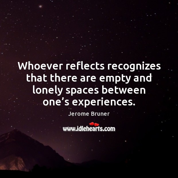 Whoever reflects recognizes that there are empty and lonely spaces between one' Image