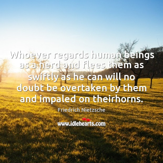Whoever regards human beings as a herd and flees them as swiftly Image