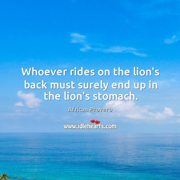 Whoever rides on the lion's back must surely end up in the lion's stomach. Image