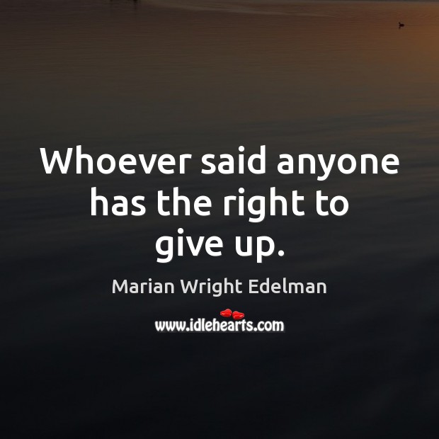 Whoever said anyone has the right to give up. Marian Wright Edelman Picture Quote