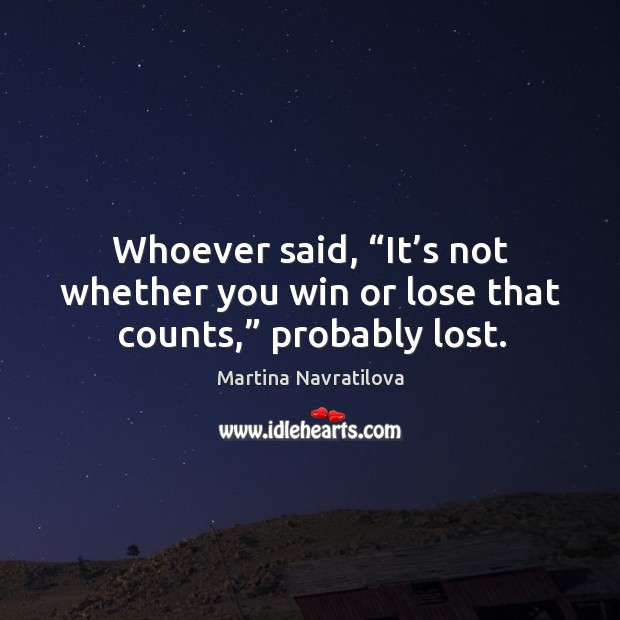 """Whoever said, """"it's not whether you win or lose that counts,"""" probably lost. Image"""