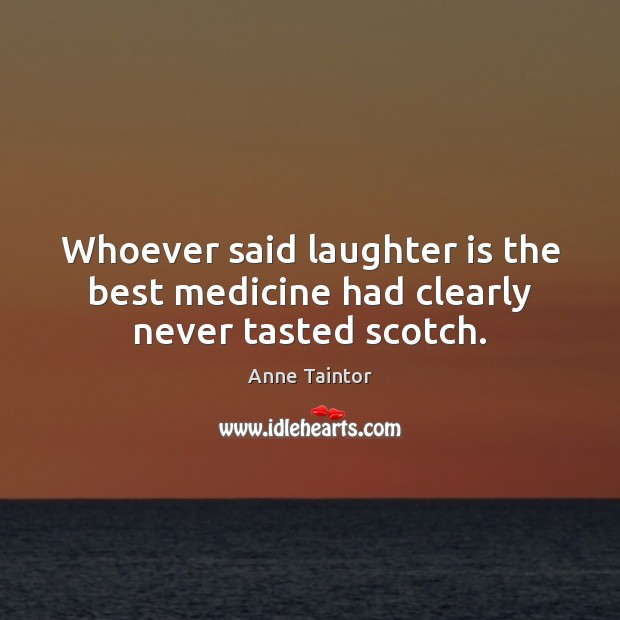 Image, Whoever said laughter is the best medicine had clearly never tasted scotch.