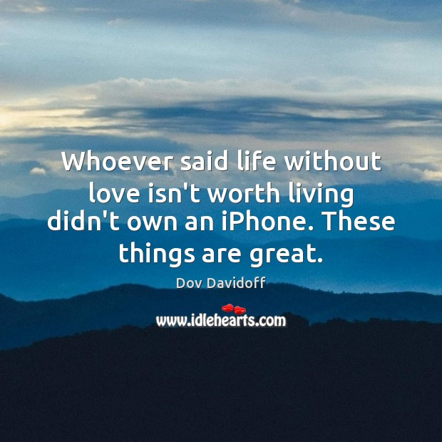 Whoever said life without love isn't worth living didn't own an iPhone. Dov Davidoff Picture Quote