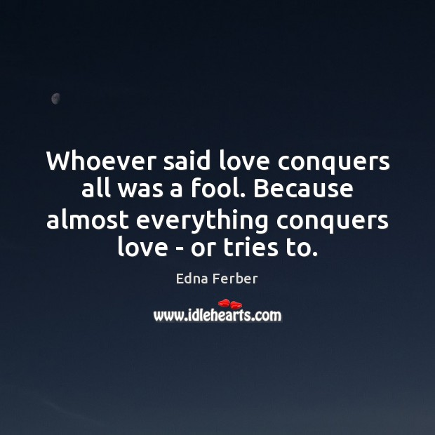 Whoever said love conquers all was a fool. Because almost everything conquers Edna Ferber Picture Quote