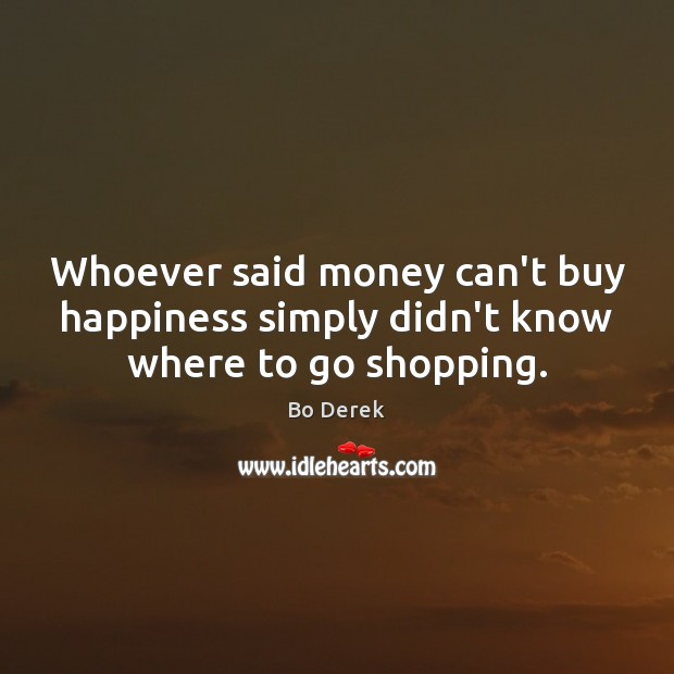 Image, Whoever said money can't buy happiness simply didn't know where to go shopping.