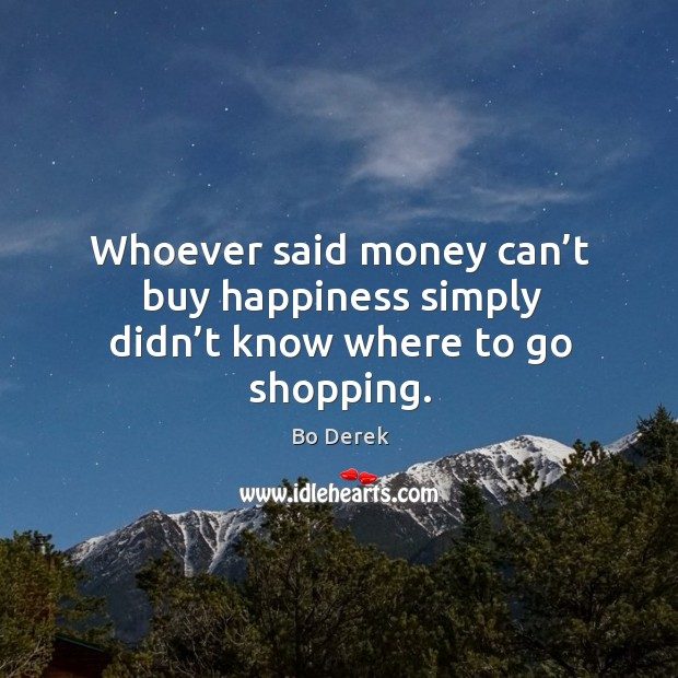 Whoever said money can't buy happiness simply didn't know where to go shopping. Image