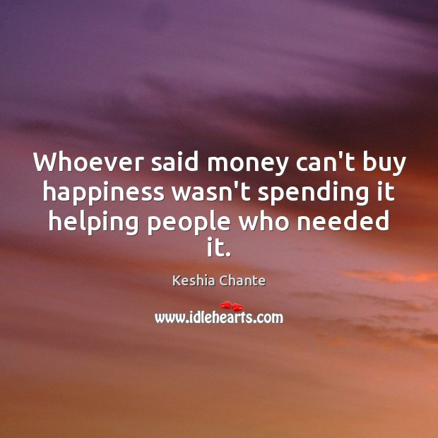 Whoever said money can't buy happiness wasn't spending it helping people who needed it. Image