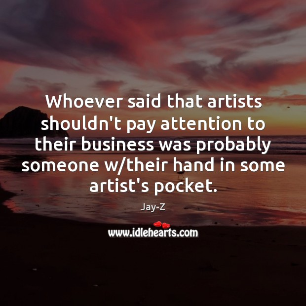 Whoever said that artists shouldn't pay attention to their business was probably Jay-Z Picture Quote