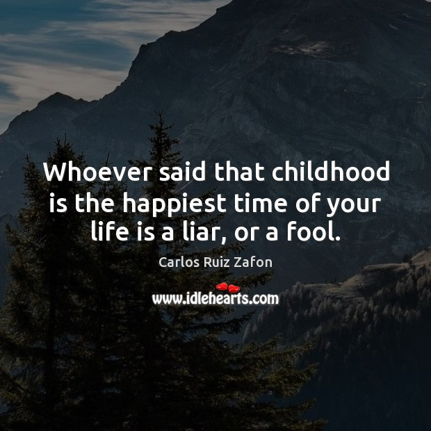Whoever said that childhood is the happiest time of your life is a liar, or a fool. Childhood Quotes Image