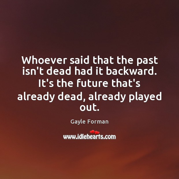 Whoever said that the past isn't dead had it backward. It's the Gayle Forman Picture Quote