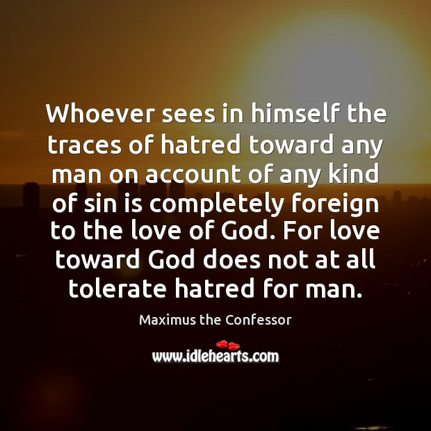 Whoever sees in himself the traces of hatred toward any man on Maximus the Confessor Picture Quote