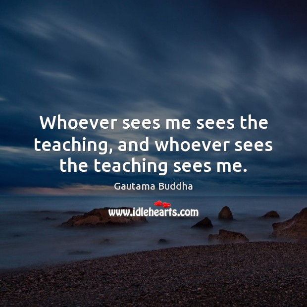 Image about Whoever sees me sees the teaching, and whoever sees the teaching sees me.