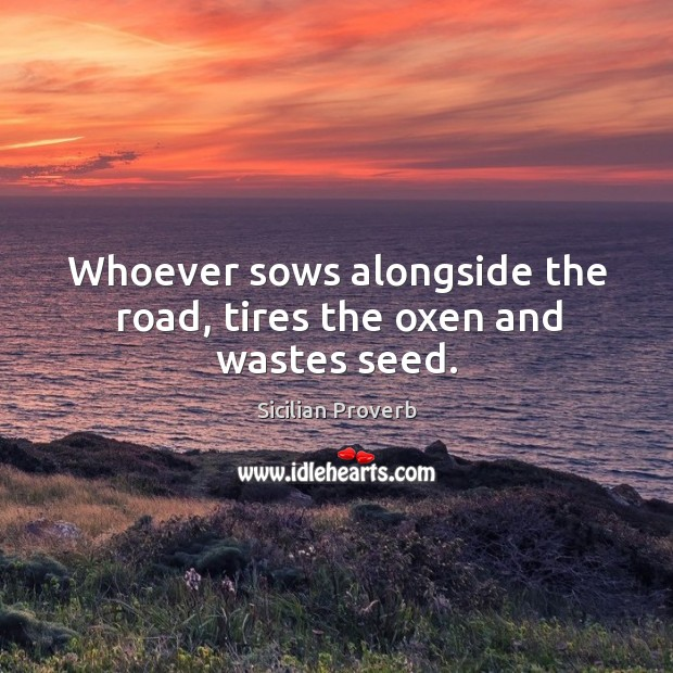 Image, Whoever sows alongside the road, tires the oxen and wastes seed.