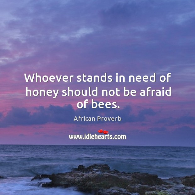 Whoever stands in need of honey should not be afraid of bees. Image