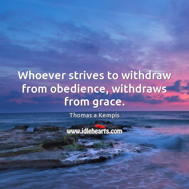 Whoever strives to withdraw from obedience, withdraws from grace. Thomas a Kempis Picture Quote