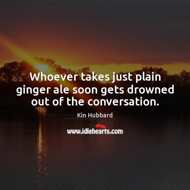 Image, Whoever takes just plain ginger ale soon gets drowned out of the conversation.