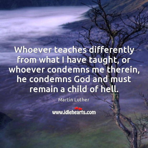 Whoever teaches differently from what I have taught, or whoever condemns me Martin Luther Picture Quote
